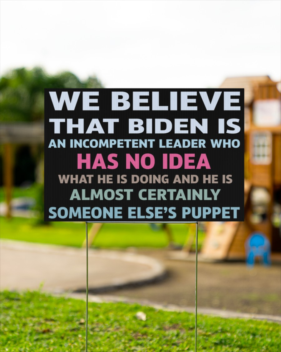 We Believe That Biden Is An Incompetent Leader Who Has No Idea Yard Sign